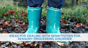 Ideas for Dealing with Sensitivities with Sensory Processing Disorder