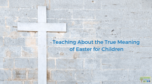 Teaching about the True Meaning of Easter for Children.