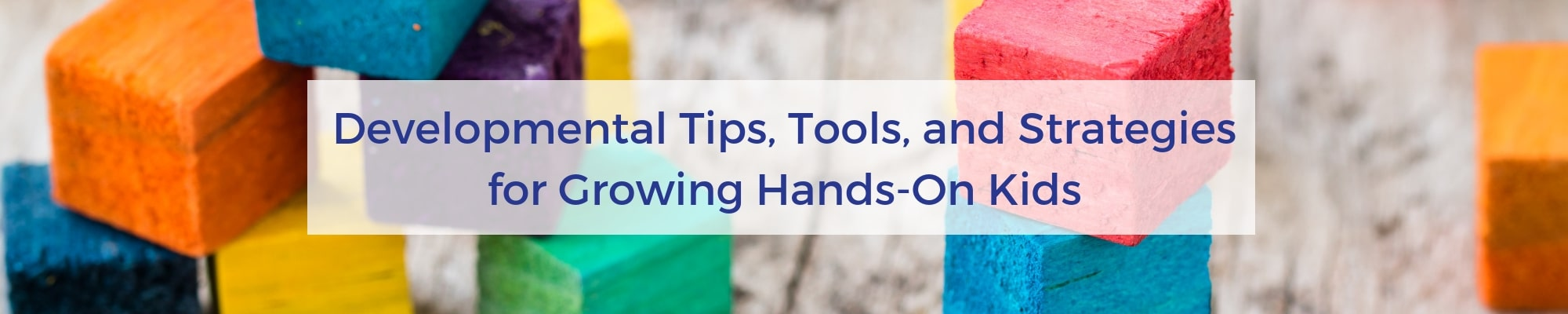 developmental tips. tools. and strategies for growing hands-on kids.