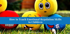 """Picture of emoji plush balls with the emotions of sad (yellow ball), angry (red ball), happy (blue ball), and a winky smiley face (yellow ball) on them. Blue text overlay with white text in the top left corner that says """"How to teach emotional regulation skills to children."""""""